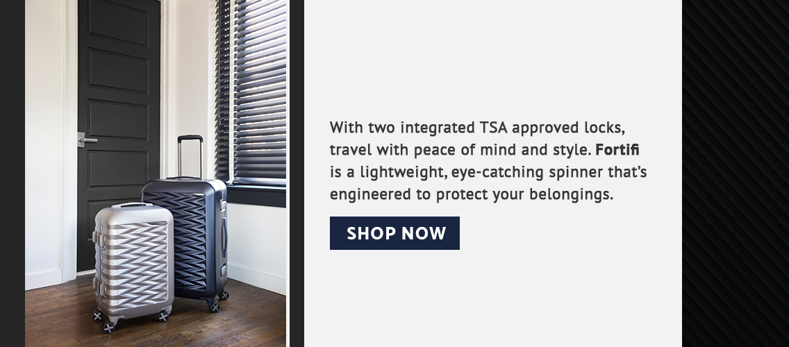 With two integrated TSA approved locks, travel with peace of mind and style. Fortifi is a lightweight, eye-catching spinner that's engineered to protect your belongings.. Click here to shop now!